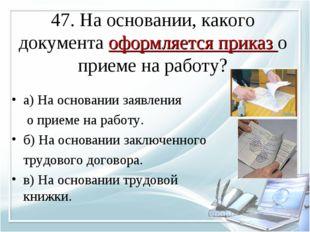 47. На основании, какого документа оформляется приказ о приеме на работу? а)