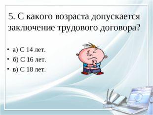 5. С какого возраста допускается заключение трудового договора? а) С 14 лет.