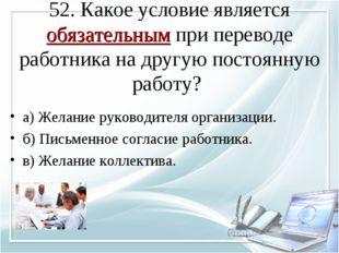 52. Какое условие является обязательным при переводе работника на другую пост