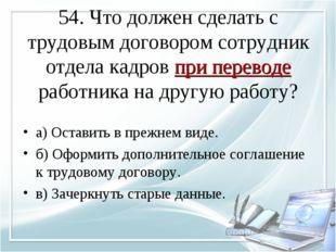 54. Что должен сделать с трудовым договором сотрудник отдела кадров при перев