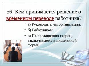 56. Кем принимается решение о временном переводе работника? а) Руководителем