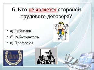 6. Кто не является стороной трудового договора? а) Работник. б) Работодатель.
