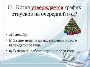 61. Когда утверждается график отпусков на очередной год? а)1 декабря. б) За д