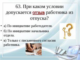 63. При каком условии допускается отзыв работника из отпуска? а) По инициатив