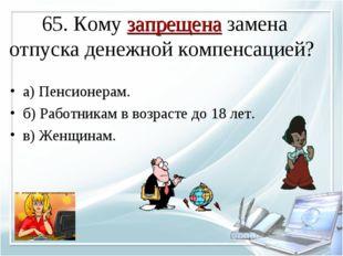 65. Кому запрещена замена отпуска денежной компенсацией? а) Пенсионерам. б) Р