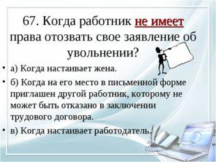 67. Когда работник не имеет права отозвать свое заявление об увольнении? а) К