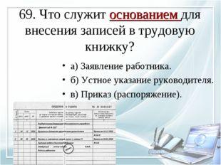 69. Что служит основанием для внесения записей в трудовую книжку? а) Заявлени