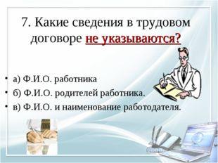 7. Какие сведения в трудовом договоре не указываются? а) Ф.И.О. работника б)