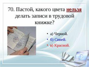 70. Пастой, какого цвета нельзя делать записи в трудовой книжке? а) Черной. б