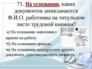 71. На основании, каких документов записываются Ф.И.О. работника на титульном