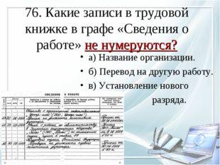 76. Какие записи в трудовой книжке в графе «Сведения о работе» не нумеруются?
