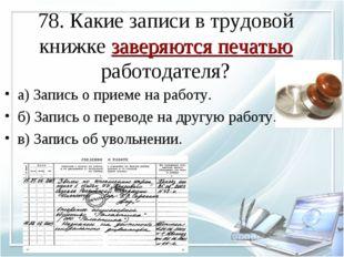 78. Какие записи в трудовой книжке заверяются печатью работодателя? а) Запись