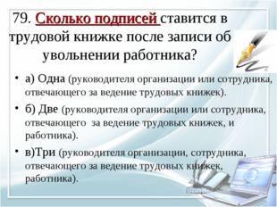 79. Сколько подписей ставится в трудовой книжке после записи об увольнении р