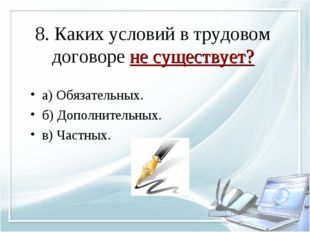 8. Каких условий в трудовом договоре не существует? а) Обязательных. б) Допол