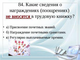 84. Какие сведения о награждениях (поощрениях) не вносятся в трудовую книжку?