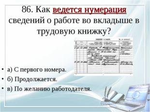 86. Как ведется нумерация сведений о работе во вкладыше в трудовую книжку? а)