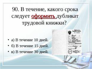 90. В течение, какого срока следует оформить дубликат трудовой книжки? а) В т