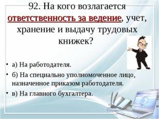 92. На кого возлагается ответственность за ведение, учет, хранение и выдачу т