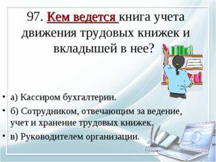 97. Кем ведется книга учета движения трудовых книжек и вкладышей в нее? а) Ка