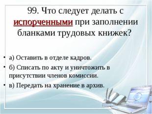 99. Что следует делать с испорченными при заполнении бланками трудовых книжек