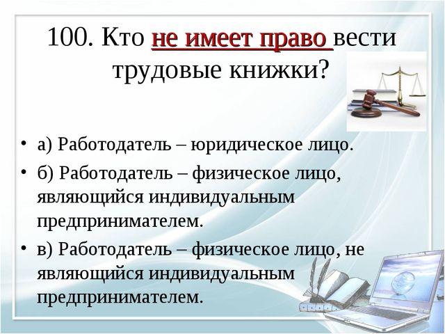 100. Кто не имеет право вести трудовые книжки? а) Работодатель – юридическое...
