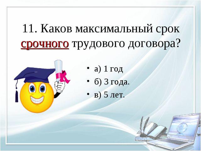 11. Каков максимальный срок срочного трудового договора? а) 1 год б) 3 года....