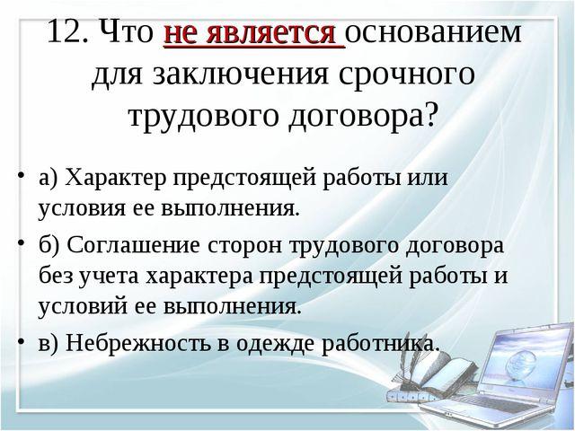 12. Что не является основанием для заключения срочного трудового договора? а)...