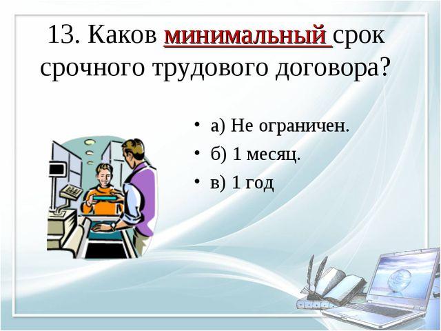 13. Каков минимальный срок срочного трудового договора? а) Не ограничен. б) 1...