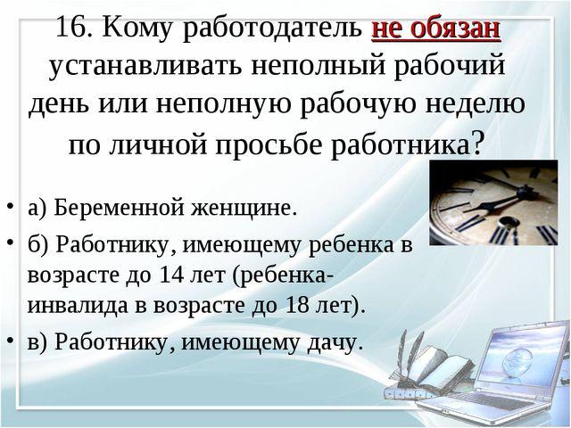 16. Кому работодатель не обязан устанавливать неполный рабочий день или непол...