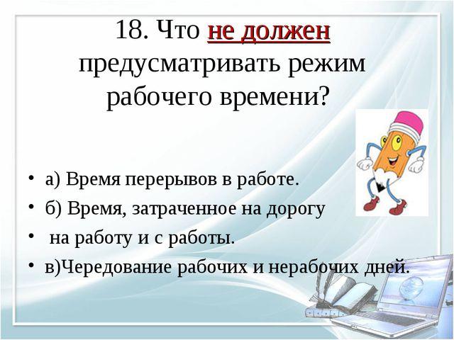 18. Что не должен предусматривать режим рабочего времени? а) Время перерывов...