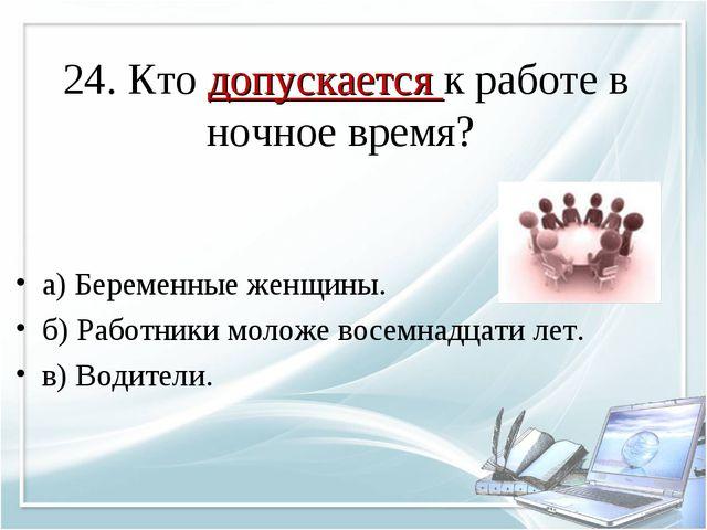 24. Кто допускается к работе в ночное время? а) Беременные женщины. б) Работн...
