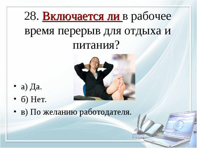 28. Включается ли в рабочее время перерыв для отдыха и питания? а) Да. б) Нет...