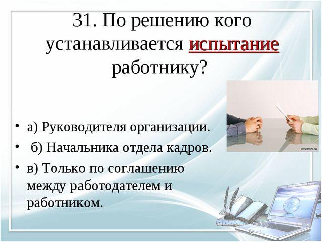 31. По решению кого устанавливается испытание работнику? а) Руководителя орга...