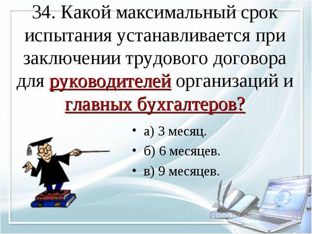34. Какой максимальный срок испытания устанавливается при заключении трудовог...