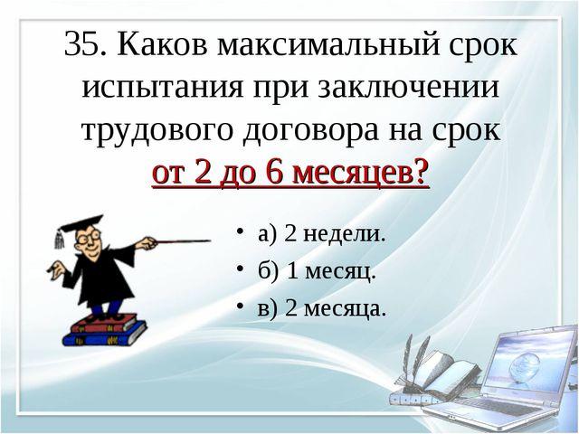 35. Каков максимальный срок испытания при заключении трудового договора на ср...