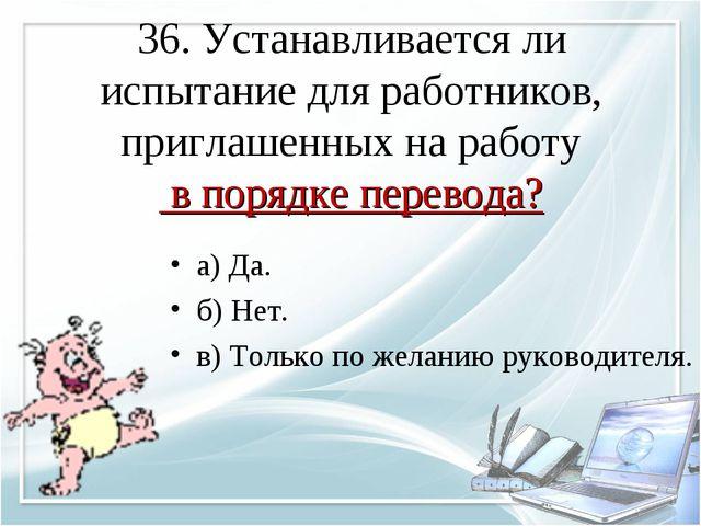 36. Устанавливается ли испытание для работников, приглашенных на работу в пор...