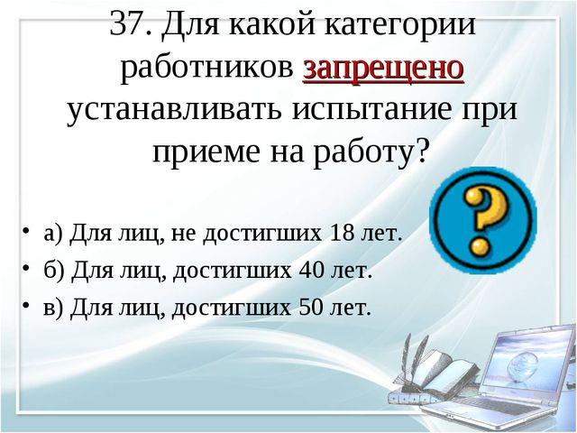 37. Для какой категории работников запрещено устанавливать испытание при прие...