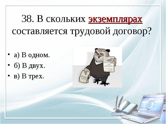 38. В скольких экземплярах составляется трудовой договор? а) В одном. б) В дв...