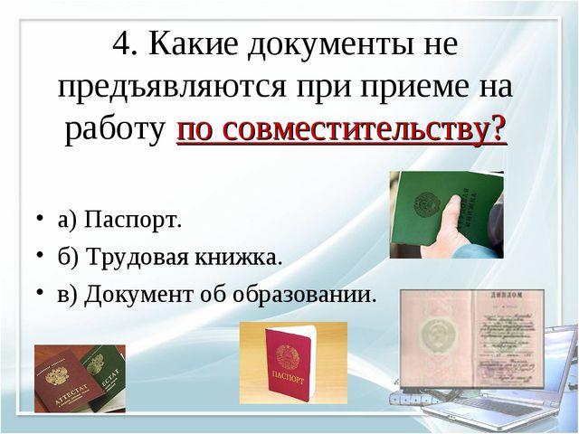 4. Какие документы не предъявляются при приеме на работу по совместительству?...