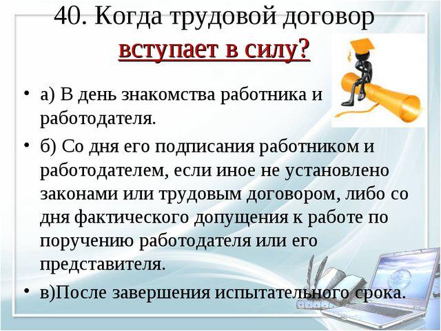 40. Когда трудовой договор вступает в силу? а) В день знакомства работника и...
