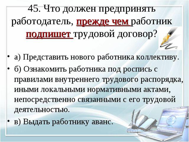 45. Что должен предпринять работодатель, прежде чем работник подпишет трудово...