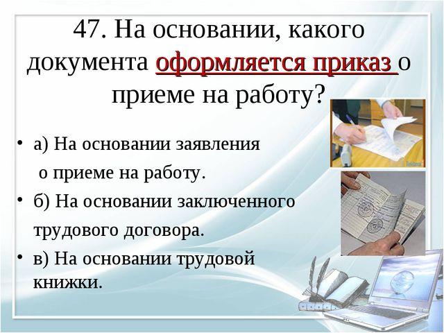 47. На основании, какого документа оформляется приказ о приеме на работу? а)...