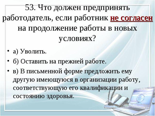 53. Что должен предпринять работодатель, если работник не согласен на продол...