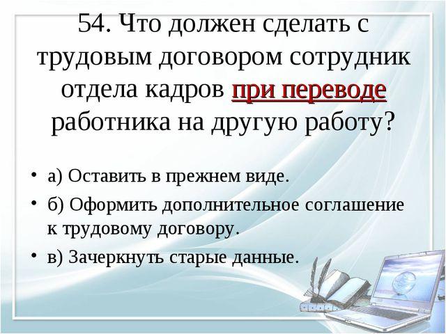 54. Что должен сделать с трудовым договором сотрудник отдела кадров при перев...