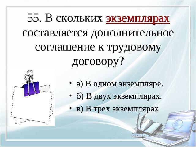 55. В скольких экземплярах составляется дополнительное соглашение к трудовому...