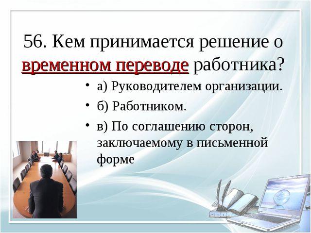 56. Кем принимается решение о временном переводе работника? а) Руководителем...