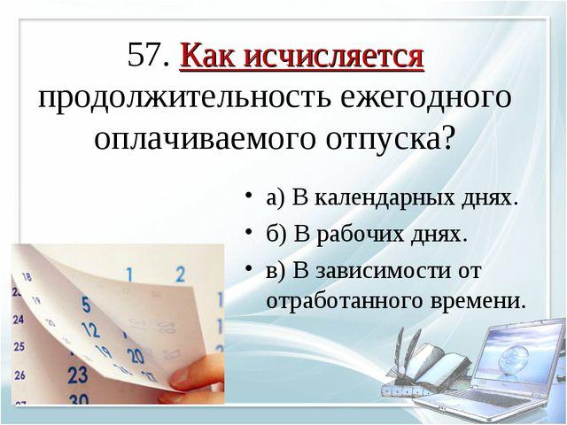57. Как исчисляется продолжительность ежегодного оплачиваемого отпуска? а) В...
