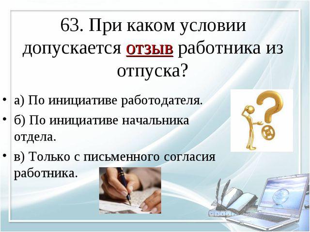 63. При каком условии допускается отзыв работника из отпуска? а) По инициатив...