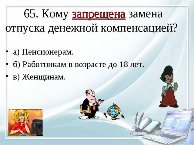 65. Кому запрещена замена отпуска денежной компенсацией? а) Пенсионерам. б) Р...
