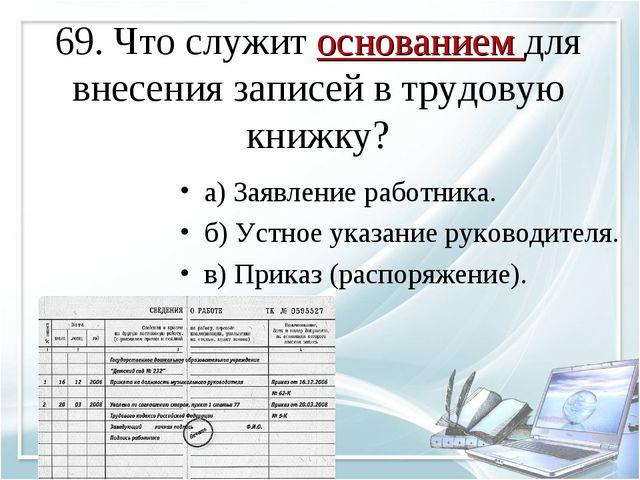 69. Что служит основанием для внесения записей в трудовую книжку? а) Заявлени...